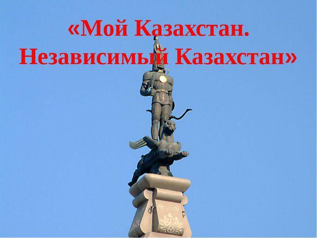«Мой Казахстан. Независимый Казахстан»