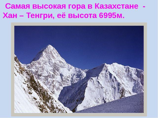 Самая высокая гора в Казахстане - Хан – Тенгри, её высота 6995м.