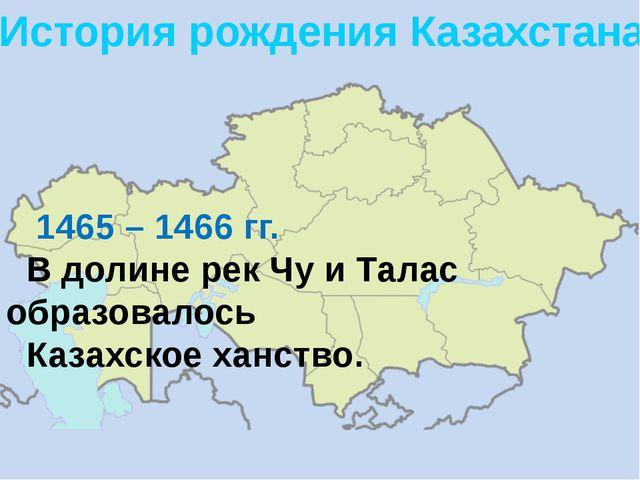 История рождения Казахстана. 1465 – 1466 гг. В долине рек Чу и Талас образова...