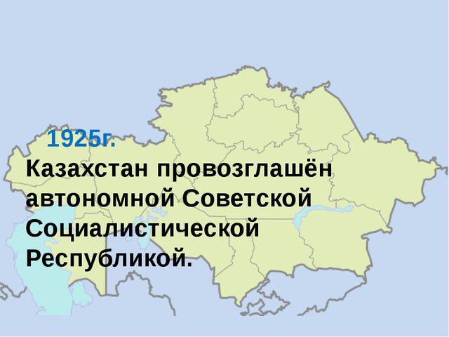 1925г. Казахстан провозглашён автономной Советской Социалистической Республи...