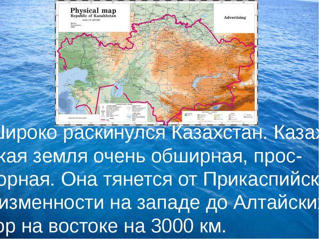 Широко раскинулся Казахстан. Казах- ская земля очень обширная, прос- торная....