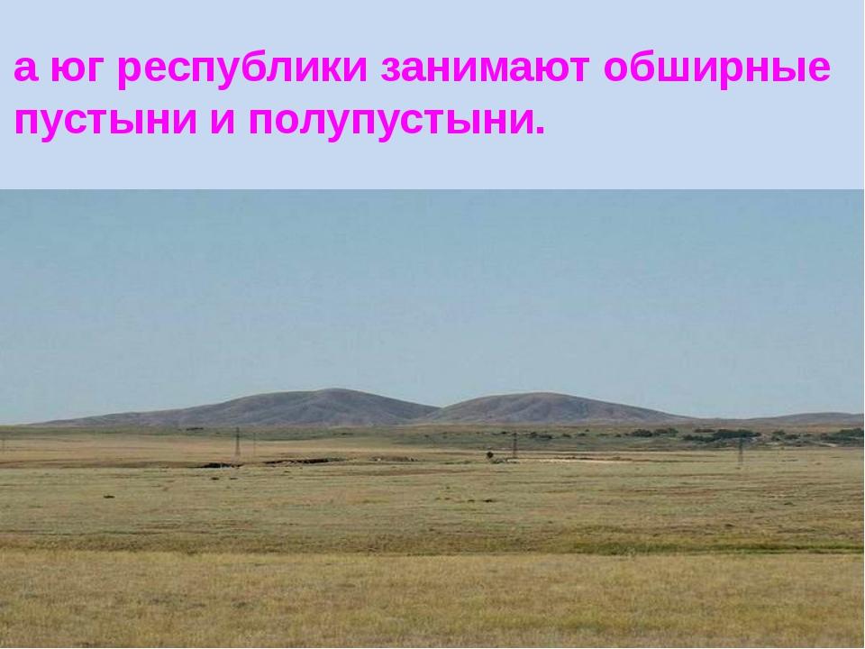 а юг республики занимают обширные пустыни и полупустыни.