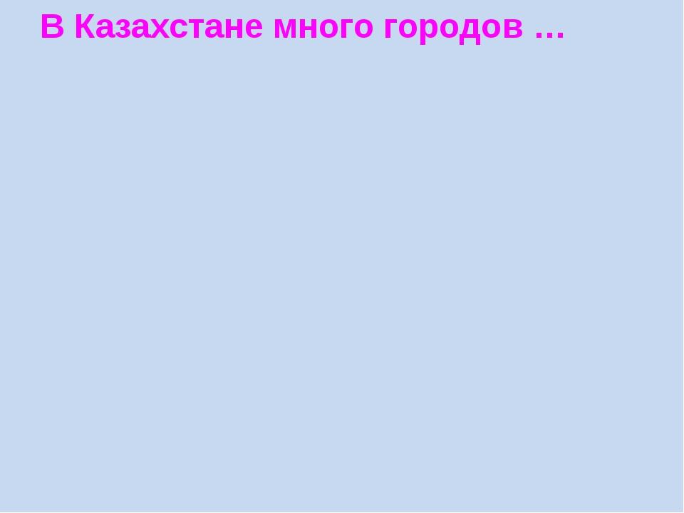 В Казахстане много городов …
