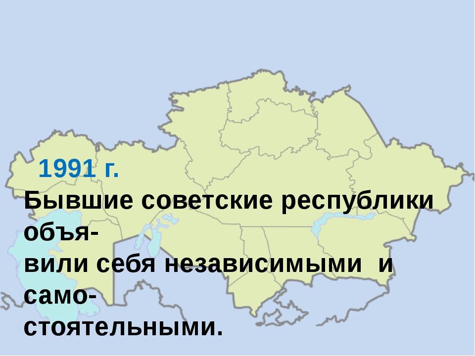 1991 г. Бывшие советские республики объя- вили себя независимыми и само- сто...