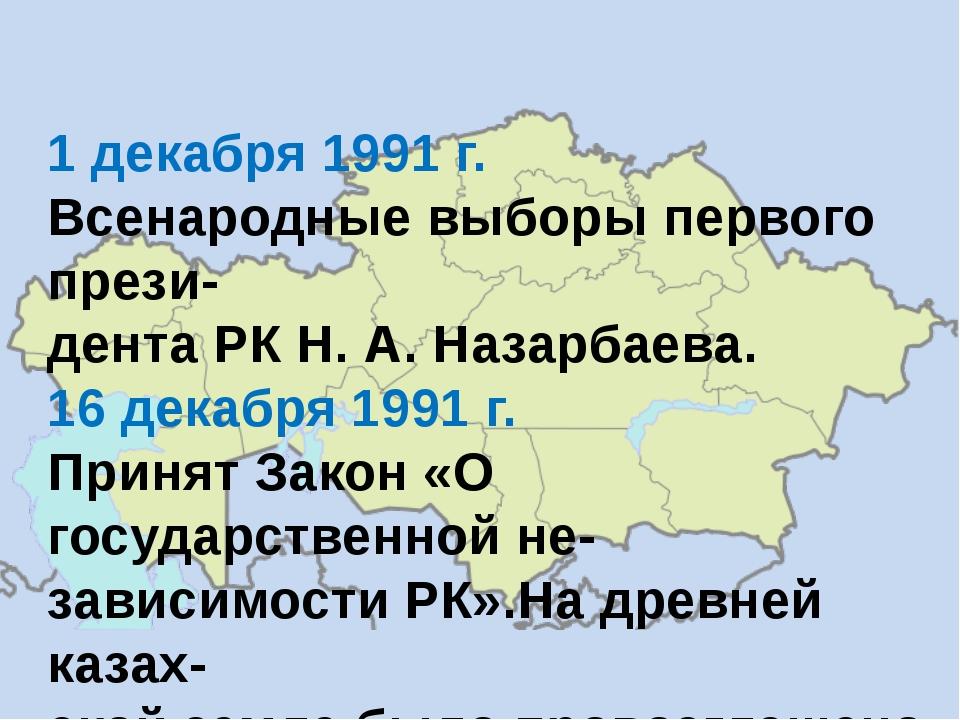 1 декабря 1991 г. Всенародные выборы первого прези- дента РК Н. А. Назарбаева...