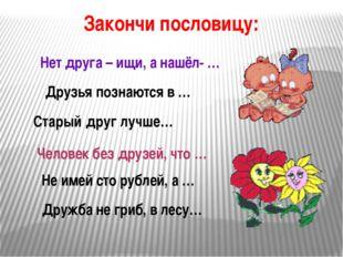 Нет друга – ищи, а нашёл- … Друзья познаются в … Не имей сто рублей, а … Стар