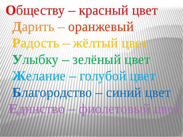 Обществу – красный цвет Дарить – оранжевый Радость – жёлтый цвет Улыбку – зел...