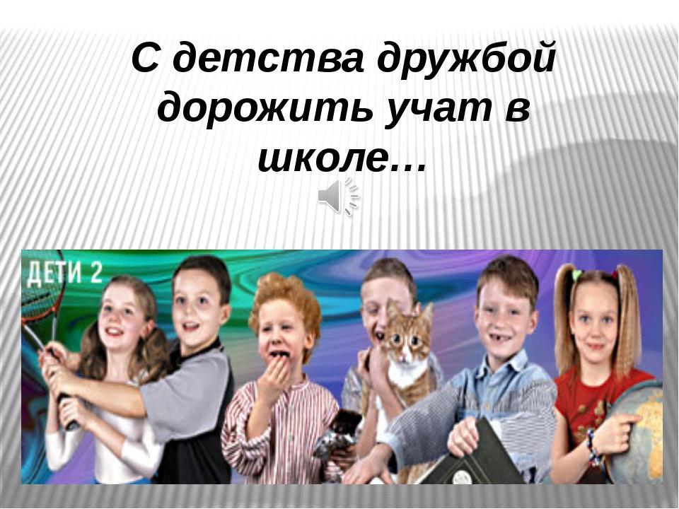 С детства дружбой дорожить учат в школе…