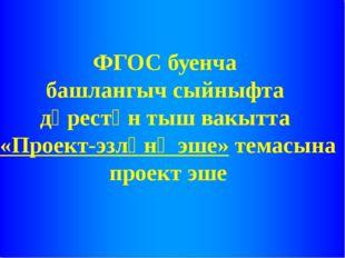 ФГОС буенча башлангыч сыйныфта дәрестән тыш вакытта «Проект-эзләнү эше» тема