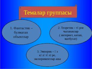 Темалар группасы 1. Фантастик – булмаган объектлар 3. Эмперик – үз күзәтүләр