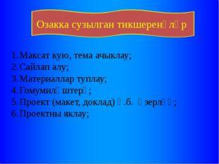Озакка сузылган тикшеренүләр Максат кую, тема ачыклау; Сайлап алу; Материалла
