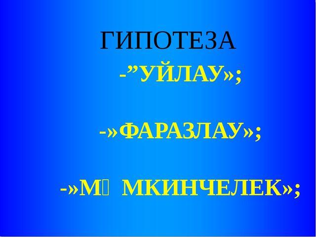 """ГИПОТЕЗА -""""УЙЛАУ»; -»ФАРАЗЛАУ»; -»МӨМКИНЧЕЛЕК»;"""
