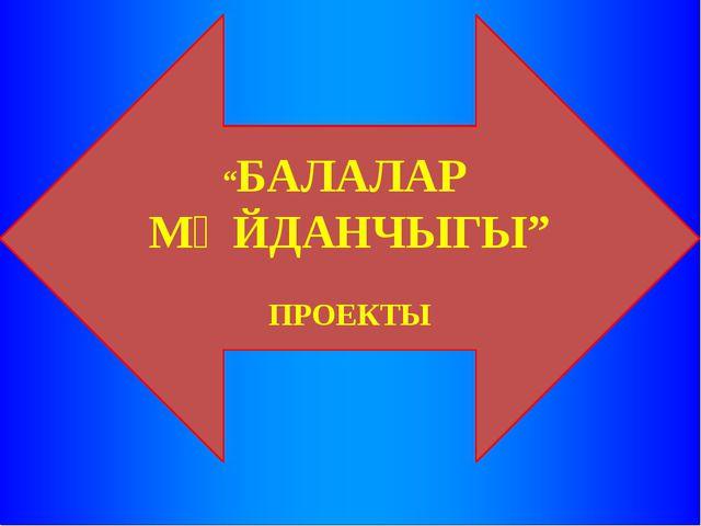 """""""БАЛАЛАР МӘЙДАНЧЫГЫ"""" ПРОЕКТЫ"""