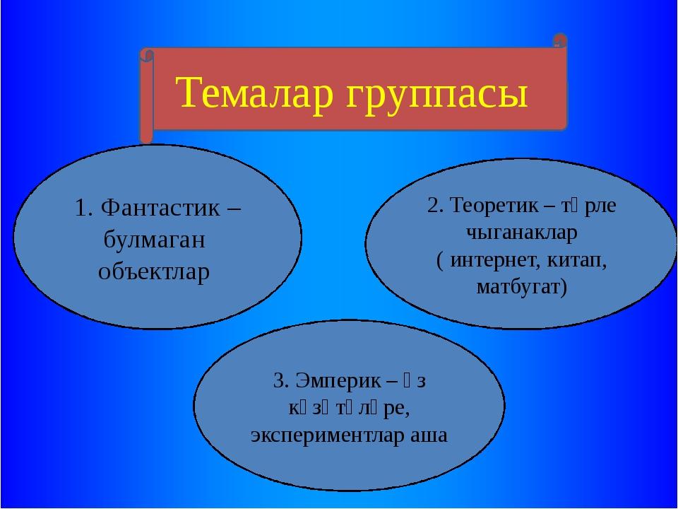 Темалар группасы 1. Фантастик – булмаган объектлар 3. Эмперик – үз күзәтүләр...