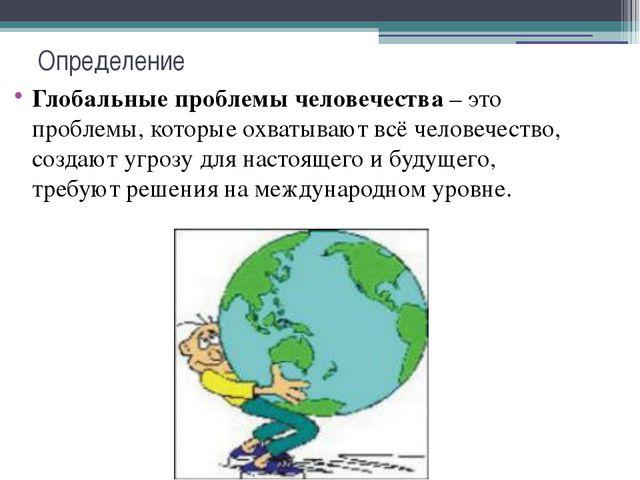Определение Глобальные проблемы человечества– это проблемы, которые охватыва...