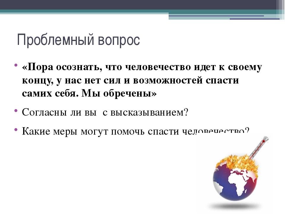 Проблемный вопрос «Пора осознать, что человечество идет к своему концу, у нас...