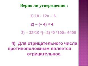 Верно ли утверждения : 2) – (– 4) = 4 1) 18 - 12= – 6 3) – 32*10 *(– 2) *0 *