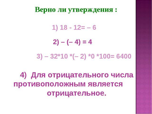 Верно ли утверждения : 2) – (– 4) = 4 1) 18 - 12= – 6 3) – 32*10 *(– 2) *0 *...
