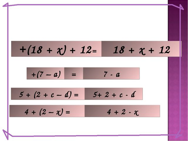 +(18 + х) + 12= 18 + x + 12 +(7 – а) 7 - а 5 + (2 + с – d) = = 5+ 2 + c - d 4...