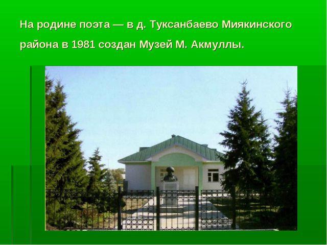 На родине поэта — в д. Туксанбаево Миякинского района в 1981 создан Музей М....