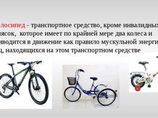 Велосипед - транспортное средство, кроме инвалидных колясок, которое имеет п