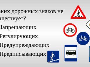 Каких дорожных знаков не существует? Запрещающих Регулирующих Предупреждающих
