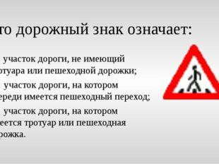 Это дорожный знак означает: а) участок дороги, не имеющий тротуара или пешехо