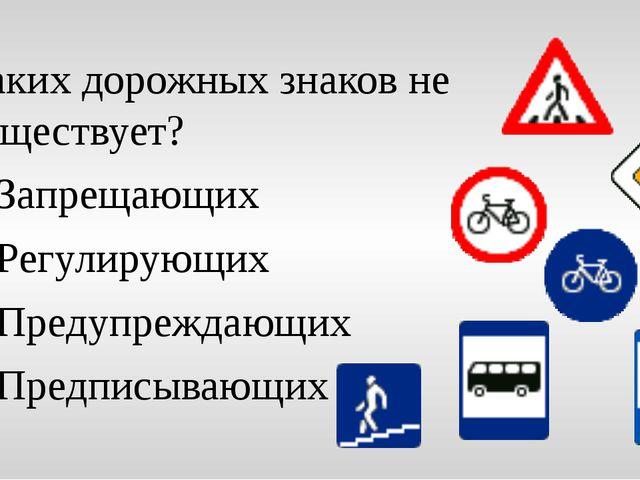 Каких дорожных знаков не существует? Запрещающих Регулирующих Предупреждающих...