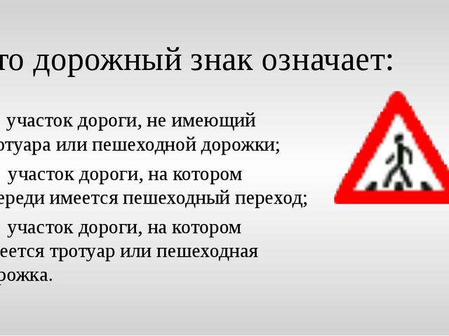 Это дорожный знак означает: а) участок дороги, не имеющий тротуара или пешехо...