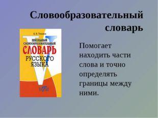 Словообразовательный словарь Помогает находить части слова и точно определять