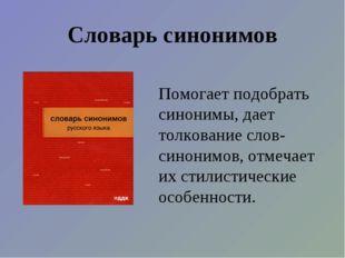 Словарь синонимов Помогает подобрать синонимы, дает толкование слов-синонимов
