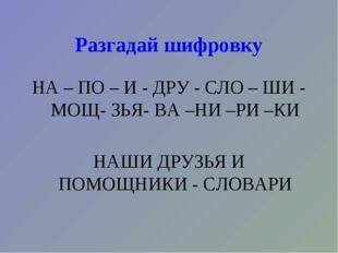 Разгадай шифровку НА – ПО – И - ДРУ - СЛО – ШИ - МОЩ- ЗЬЯ- ВА –НИ –РИ –КИ НАШ