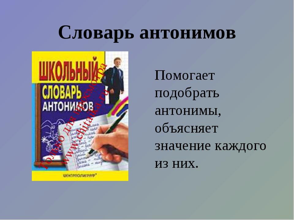 Словарь антонимов Помогает подобрать антонимы, объясняет значение каждого из...