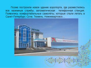 Позже построили новое здание аэропорта, где разместились все наземные службы