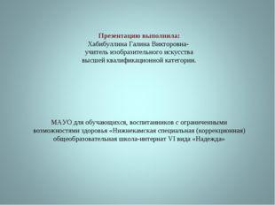 Презентацию выполнила: Хабибуллина Галина Викторовна- учитель изобразительног