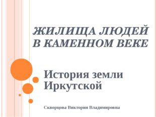 ЖИЛИЩА ЛЮДЕЙ В КАМЕННОМ ВЕКЕ История земли Иркутской Скворцова Виктория Влади