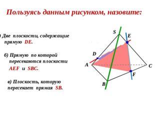 а) Две плоскости, cодержащие прямую DE. б) Прямую по которой пересекаются пл