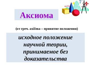 Аксиома (от греч. axíõma – принятие положения) исходное положение научной тео