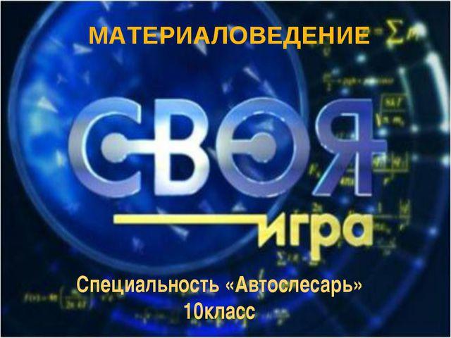 Специальность «Автослесарь» 10класс МАТЕРИАЛОВЕДЕНИЕ
