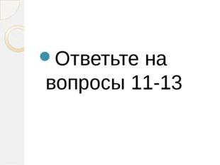 Ответьте на вопросы 11-13