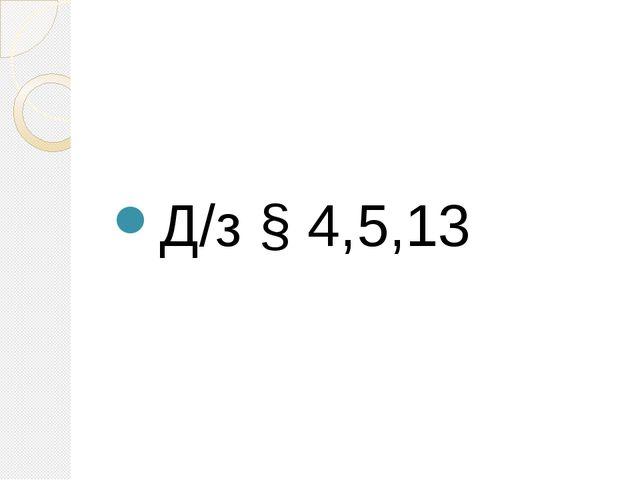 Д/з § 4,5,13