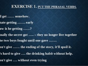 EXERCISE 1. PUT THE PHRASAL VERBS. I'll get …… somehow. I hate getting ……. ea
