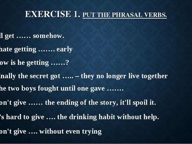 EXERCISE 1. PUT THE PHRASAL VERBS. I'll get …… somehow. I hate getting ……. ea...