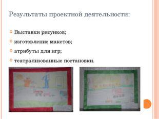 Результаты проектной деятельности: Выставки рисунков; изготовление макетов; а