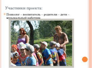 Участники проекта: Психолог – воспитатель – родители – дети – музыкальный раб