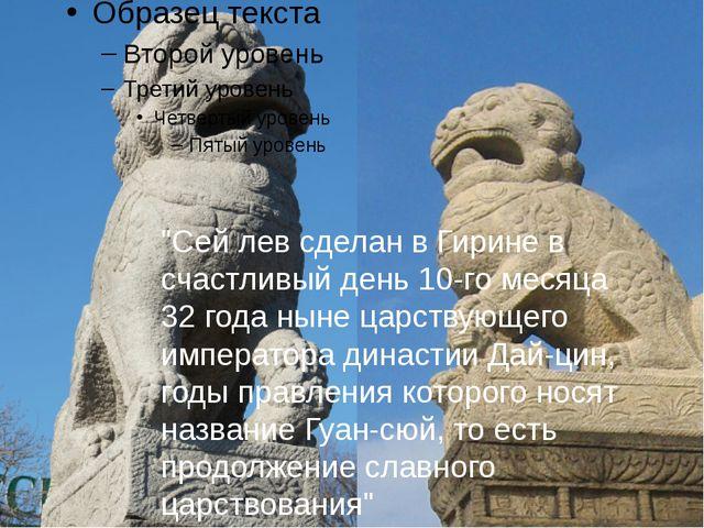 """""""Сей лев сделан в Гирине в счастливый день 10-го месяца 32 года ныне царству..."""