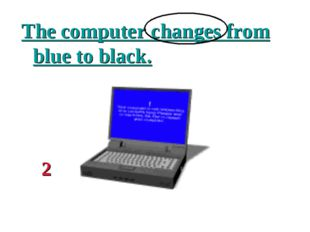 The computer changes from blue to black. 2