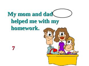 My mom and dad helped me with my homework. 7