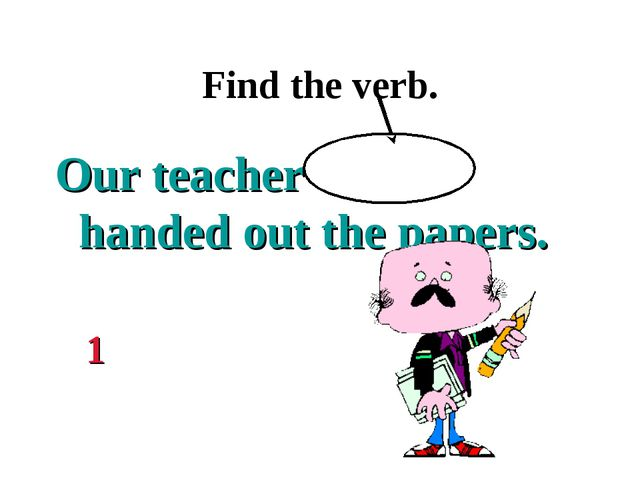 Find the verb. Our teacher handed out the papers. 1