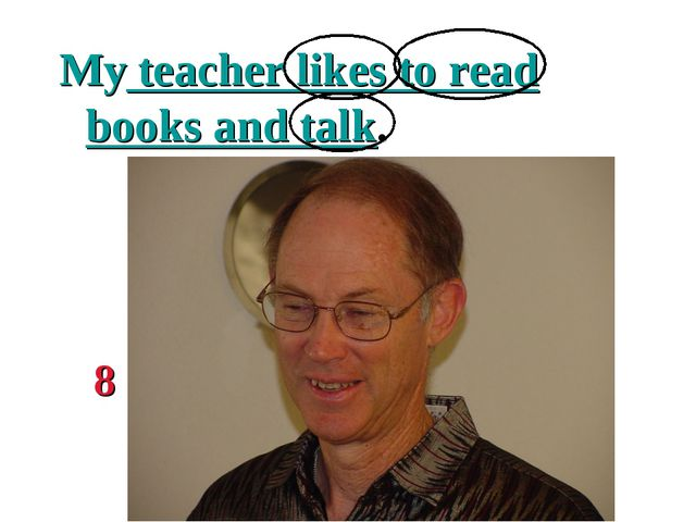 My teacher likes to read books and talk. 8